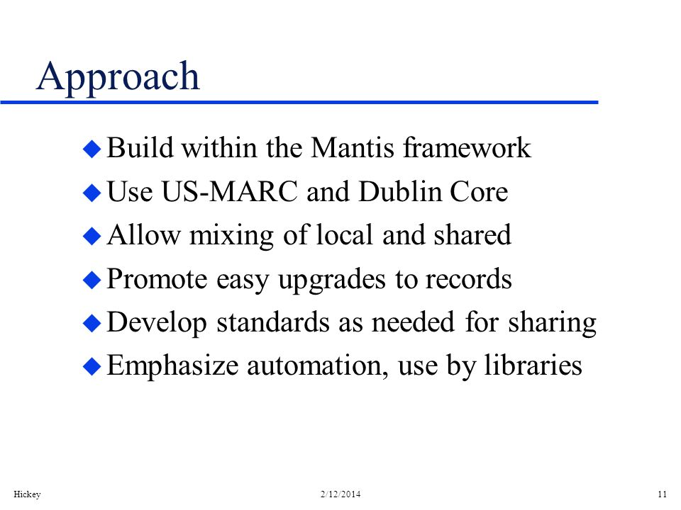 Hickey2/12/201411 Approach u Build within the Mantis framework u Use US-MARC and Dublin Core u Allow mixing of local and shared u Promote easy upgrade