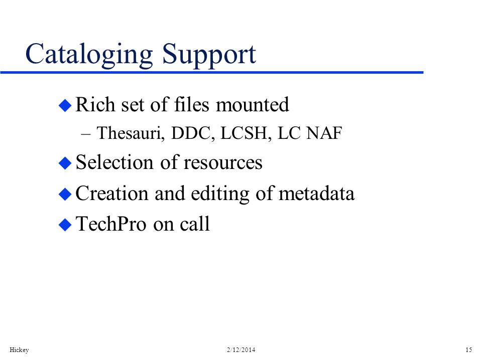 Hickey2/12/201415 Cataloging Support u Rich set of files mounted –Thesauri, DDC, LCSH, LC NAF u Selection of resources u Creation and editing of metadata u TechPro on call