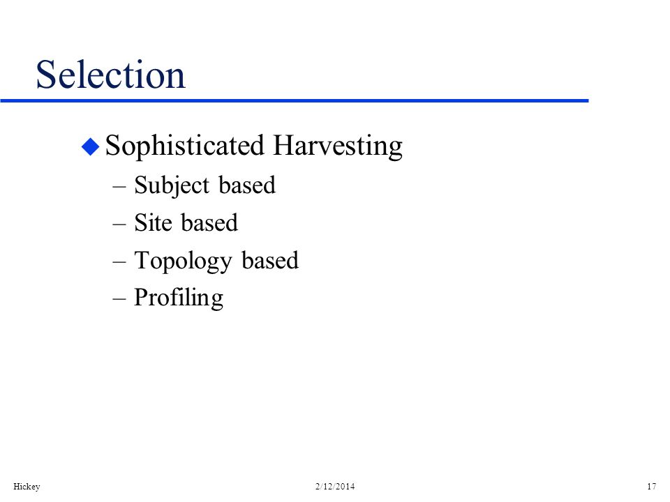 Hickey2/12/201417 Selection u Sophisticated Harvesting –Subject based –Site based –Topology based –Profiling