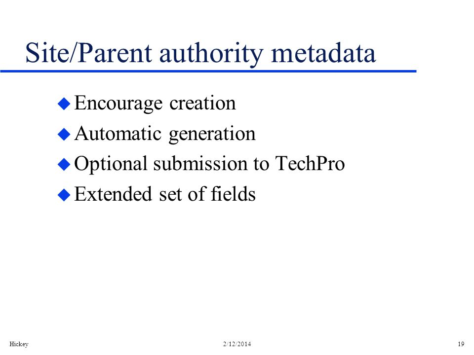 Hickey2/12/201419 Site/Parent authority metadata u Encourage creation u Automatic generation u Optional submission to TechPro u Extended set of fields