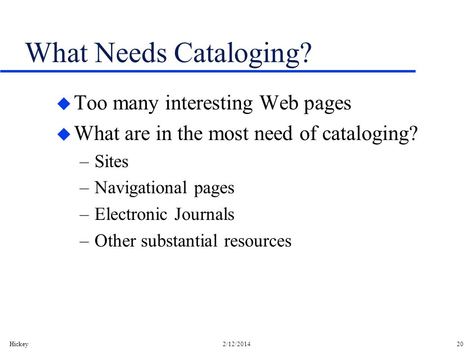 Hickey2/12/201420 What Needs Cataloging? u Too many interesting Web pages u What are in the most need of cataloging? –Sites –Navigational pages –Elect