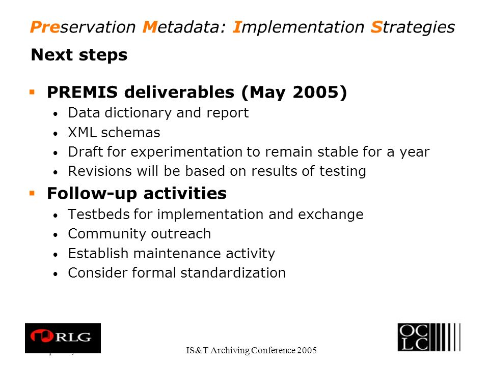 Preservation Metadata: Implementation Strategies Apr. 28, 2005IS&T Archiving Conference 2005 Next steps PREMIS deliverables (May 2005) Data dictionary