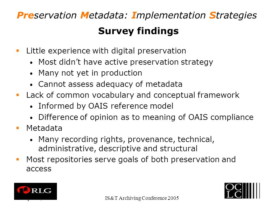 Preservation Metadata: Implementation Strategies Apr. 28, 2005IS&T Archiving Conference 2005 Survey findings Little experience with digital preservati
