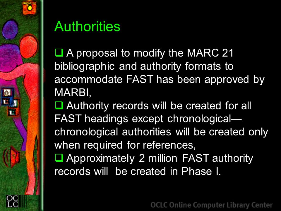 Authorities A proposal to modify the MARC 21 bibliographic and authority formats to accommodate FAST has been approved by MARBI, Authority records will be created for all FAST headings except chronological chronological authorities will be created only when required for references, Approximately 2 million FAST authority records will be created in Phase I.