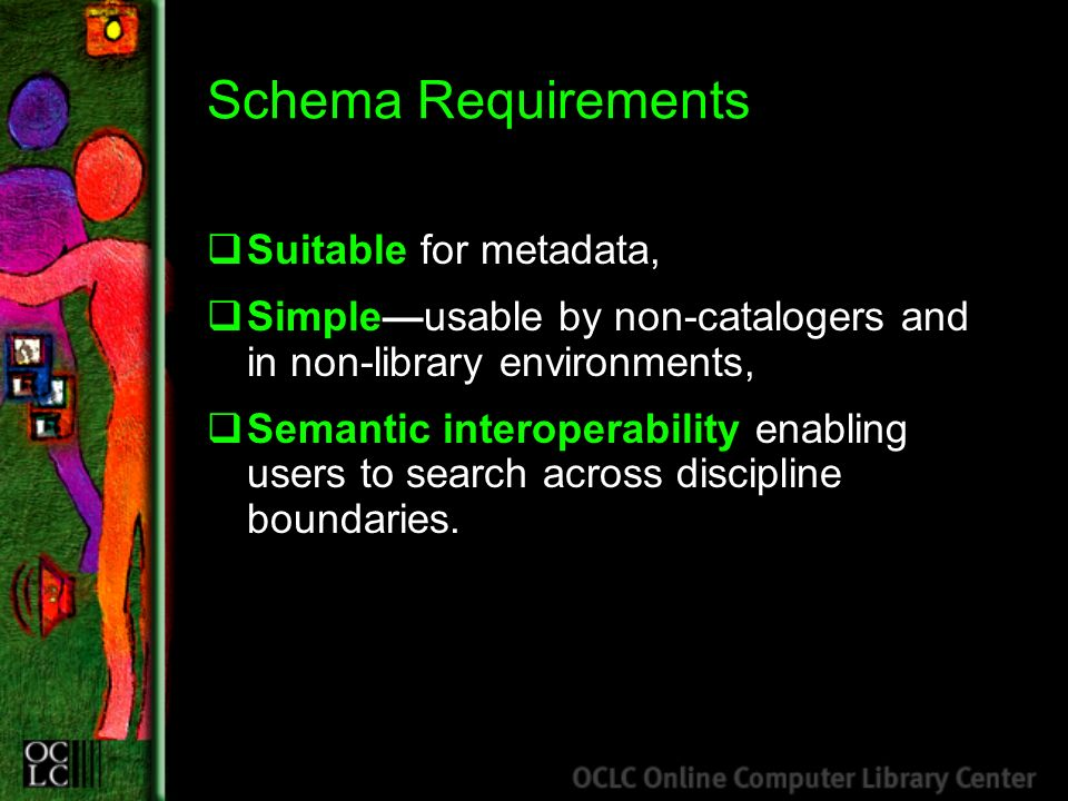 Schema Requirements Suitable for metadata, Simpleusable by non-catalogers and in non-library environments, Semantic interoperability enabling users to search across discipline boundaries.