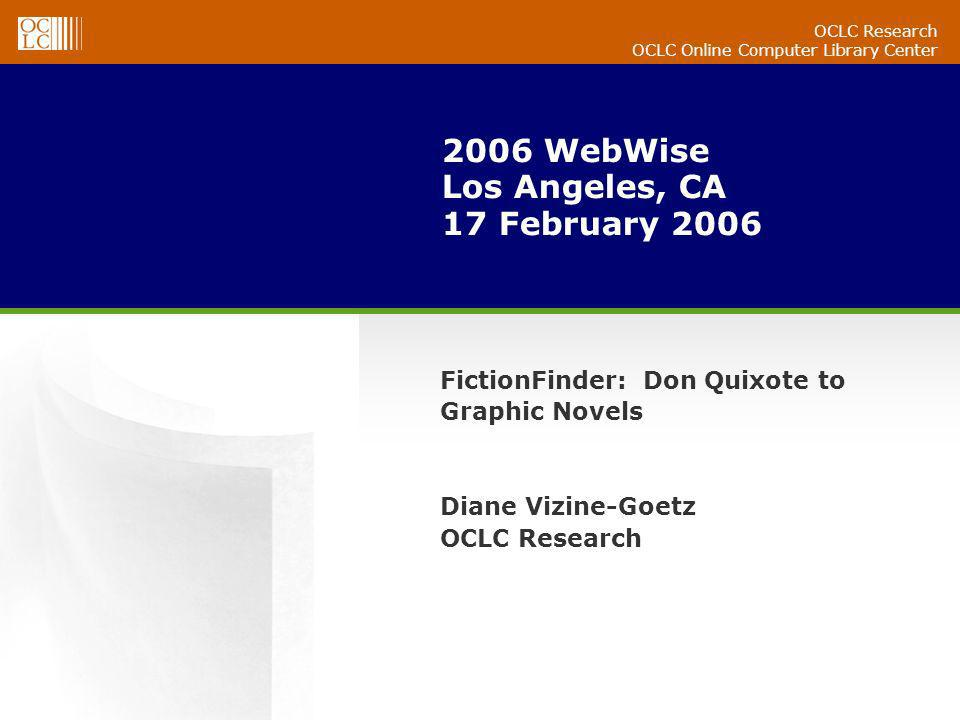 OCLC Research OCLC Online Computer Library Center 2006 WebWise Los Angeles, CA 17 February 2006 FictionFinder: Don Quixote to Graphic Novels Diane Vizine-Goetz OCLC Research
