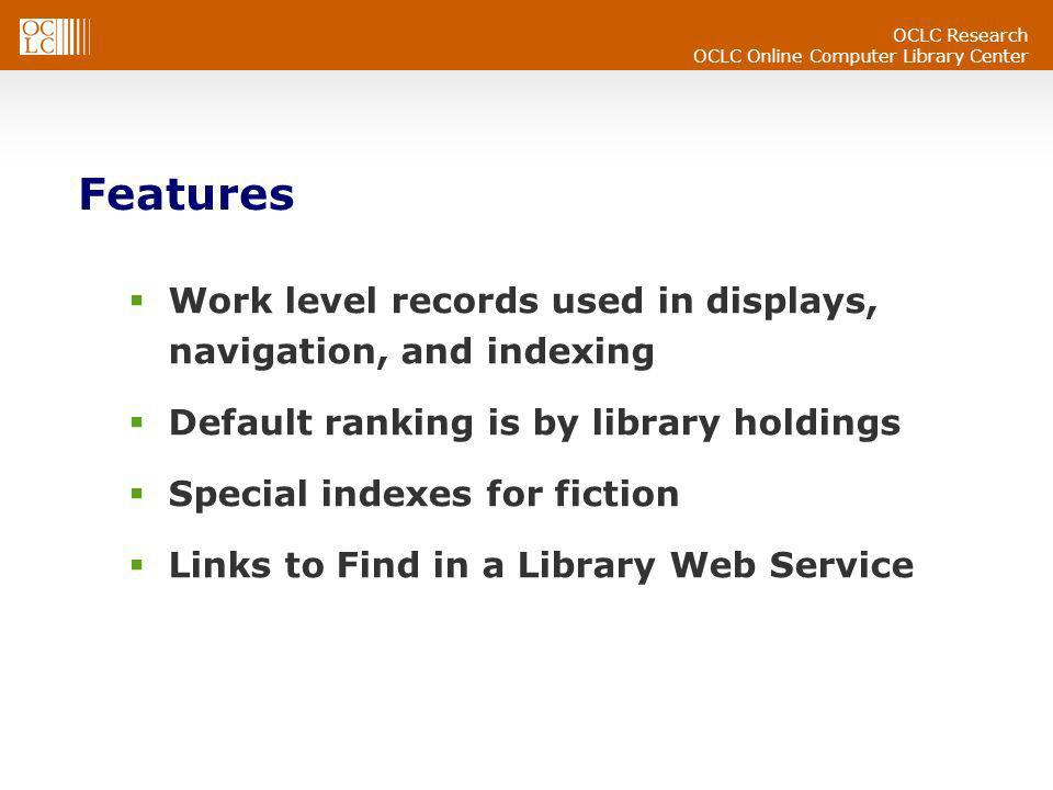 OCLC Research OCLC Online Computer Library Center Features Work level records used in displays, navigation, and indexing Default ranking is by library holdings Special indexes for fiction Links to Find in a Library Web Service