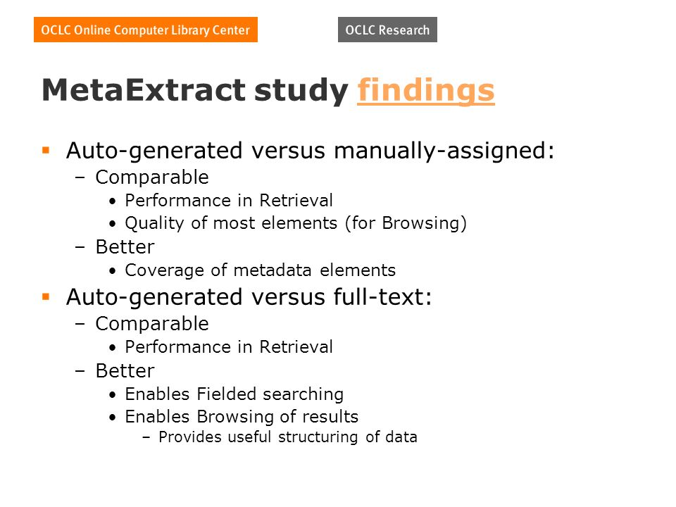 MetaExtract study findingsfindings Auto-generated versus manually-assigned: –Comparable Performance in Retrieval Quality of most elements (for Browsing) –Better Coverage of metadata elements Auto-generated versus full-text: –Comparable Performance in Retrieval –Better Enables Fielded searching Enables Browsing of results –Provides useful structuring of data