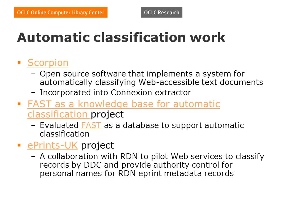 Automatic classification work Scorpion –Open source software that implements a system for automatically classifying Web-accessible text documents –Incorporated into Connexion extractor FAST as a knowledge base for automatic classification project FAST as a knowledge base for automatic classification –Evaluated FAST as a database to support automatic classificationFAST ePrints-UK project ePrints-UK –A collaboration with RDN to pilot Web services to classify records by DDC and provide authority control for personal names for RDN eprint metadata records