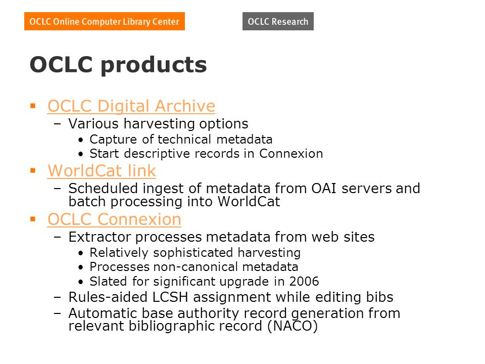 OCLC products OCLC Digital Archive –Various harvesting options Capture of technical metadata Start descriptive records in Connexion WorldCat link –Scheduled ingest of metadata from OAI servers and batch processing into WorldCat OCLC Connexion –Extractor processes metadata from web sites Relatively sophisticated harvesting Processes non-canonical metadata Slated for significant upgrade in 2006 –Rules-aided LCSH assignment while editing bibs –Automatic base authority record generation from relevant bibliographic record (NACO)