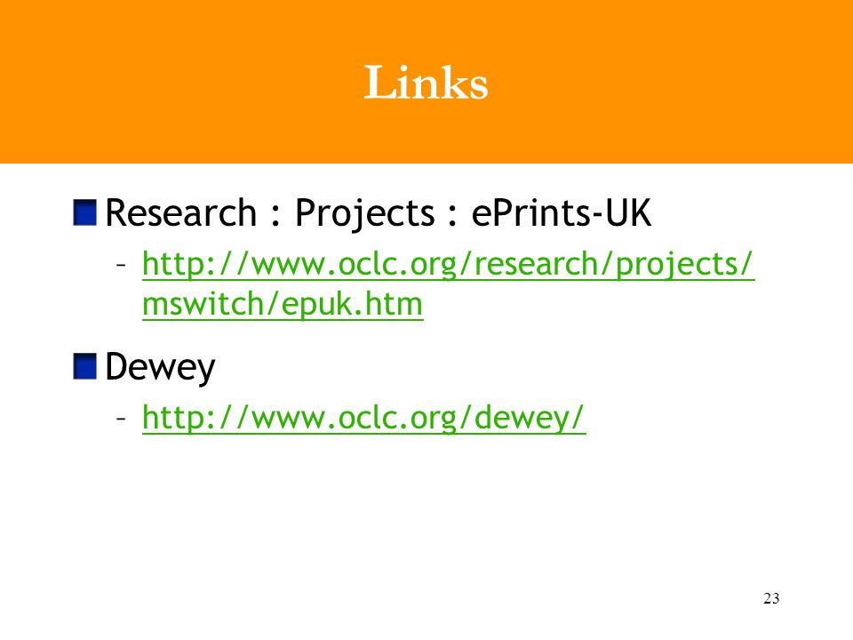 23 Links Research : Projects : ePrints-UK –http://www.oclc.org/research/projects/ mswitch/epuk.htmhttp://www.oclc.org/research/projects/ mswitch/epuk.htm Dewey –http://www.oclc.org/dewey/http://www.oclc.org/dewey/