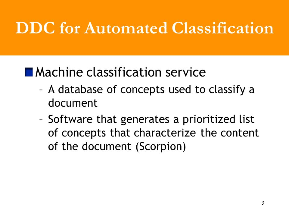 3 DDC for Automated Classification Machine classification service –A database of concepts used to classify a document –Software that generates a prioritized list of concepts that characterize the content of the document (Scorpion)