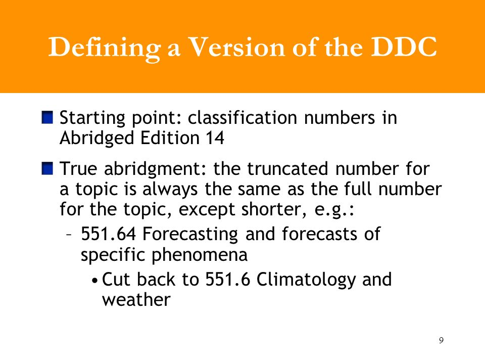9 Defining a Version of the DDC Starting point: classification numbers in Abridged Edition 14 True abridgment: the truncated number for a topic is always the same as the full number for the topic, except shorter, e.g.: –551.64 Forecasting and forecasts of specific phenomena Cut back to 551.6 Climatology and weather