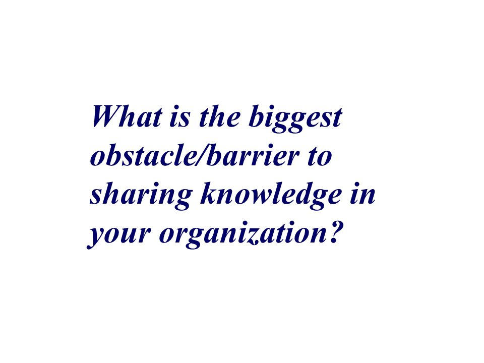 What is the biggest obstacle/barrier to sharing knowledge in your organization