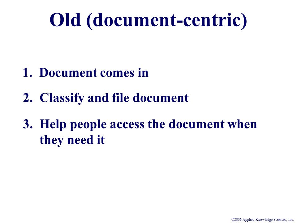 Old (document-centric) 1. Document comes in 2. Classify and file document 3.
