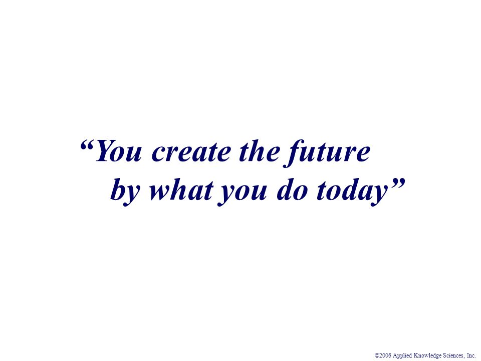 You create the future by what you do today ©2006 Applied Knowledge Sciences, Inc.