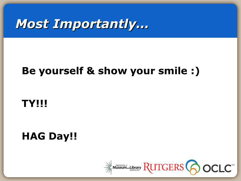 Most Importantly… Be yourself & show your smile :) TY!!! HAG Day!!