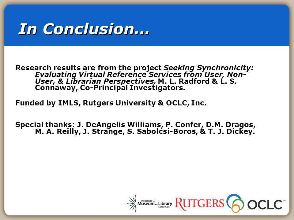 In Conclusion… Research results are from the project Seeking Synchronicity: Evaluating Virtual Reference Services from User, Non- User, & Librarian Perspectives, M.