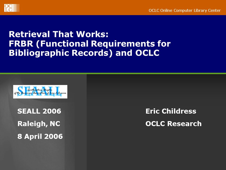 OCLC Online Computer Library Center OCLC FRBR-related activities OCLC Resarch FRBR page: http://www.oclc.org/research/projects/frbr/ http://www.oclc.org/research/projects/frbr/ OCLC Research projects: Audience Level http://www.oclc.org/research/projects/audiencehttp://www.oclc.org/research/projects/audience Curiouser http://www.oclc.org/research/projects/curiouserhttp://www.oclc.org/research/projects/curiouser OCLC FRBR Algorithm http://www.oclc.org/research/projects/frbr/algorithm.htm http://www.oclc.org/research/projects/frbr/algorithm.htm Fiction Finder http://fictionfinder.oclc.org/http://fictionfinder.oclc.org/ xISBN http://www.oclc.org/research/researchworks/xisbn/http://www.oclc.org/research/researchworks/xisbn/ Top 1000 titles http://www.oclc.org/research/top1000http://www.oclc.org/research/top1000 OCLC production services: Open WorldCat http://www.oclc.org/worldcat/openhttp://www.oclc.org/worldcat/open FRBR-inspired FirstSearch WorldCat (coming in 2006)