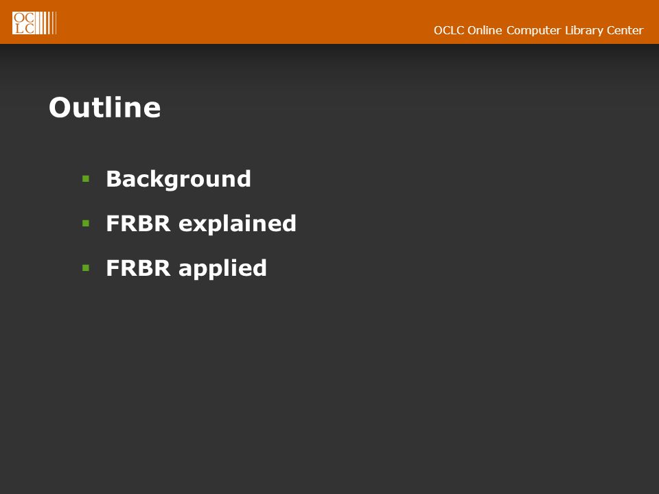 OCLC Online Computer Library Center Outline Background FRBR explained FRBR applied
