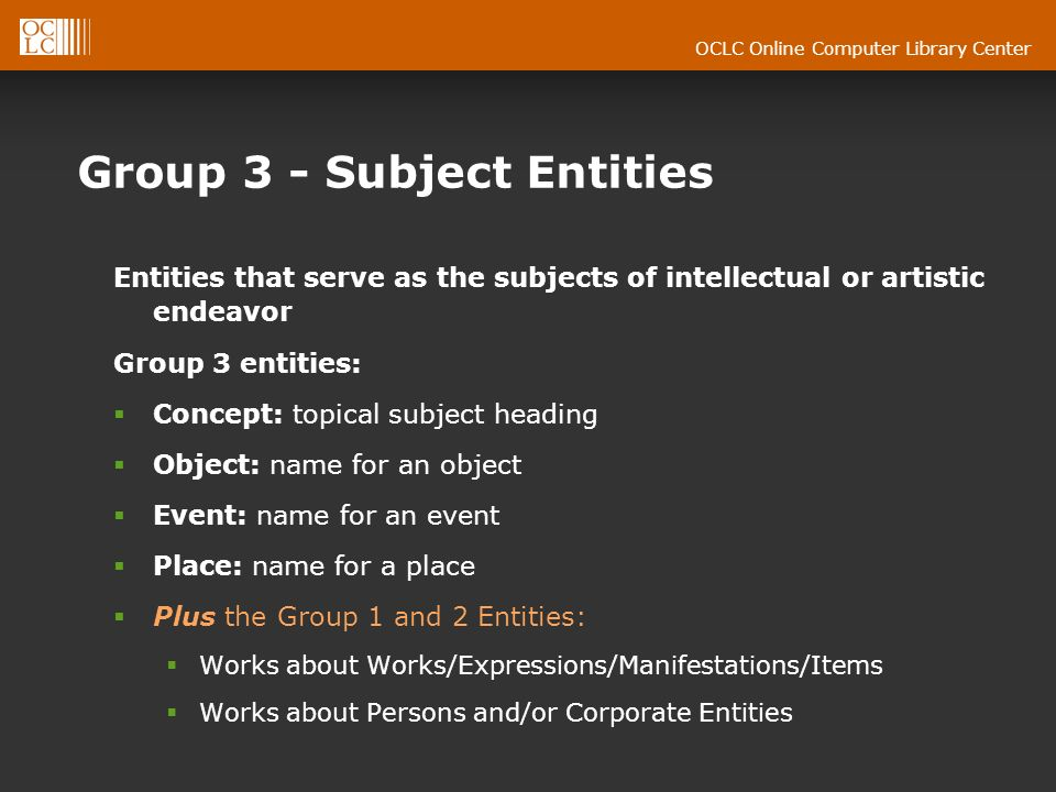 OCLC Online Computer Library Center Group 3 - Subject Entities Entities that serve as the subjects of intellectual or artistic endeavor Group 3 entities: Concept: topical subject heading Object: name for an object Event: name for an event Place: name for a place Plus the Group 1 and 2 Entities: Works about Works/Expressions/Manifestations/Items Works about Persons and/or Corporate Entities