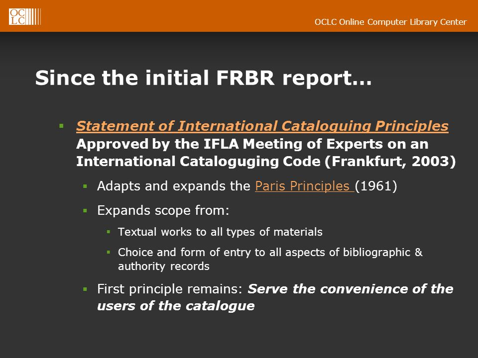 OCLC Online Computer Library Center Since the initial FRBR report… Statement of International Cataloguing Principles Approved by the IFLA Meeting of Experts on an International Cataloguging Code (Frankfurt, 2003) Statement of International Cataloguing Principles Adapts and expands the Paris Principles (1961)Paris Principles Expands scope from: Textual works to all types of materials Choice and form of entry to all aspects of bibliographic & authority records First principle remains: Serve the convenience of the users of the catalogue