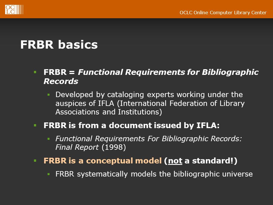 OCLC Online Computer Library Center FRBR basics FRBR = Functional Requirements for Bibliographic Records Developed by cataloging experts working under the auspices of IFLA (International Federation of Library Associations and Institutions) FRBR is from a document issued by IFLA: Functional Requirements For Bibliographic Records: Final Report (1998) FRBR is a conceptual model (not a standard!) FRBR systematically models the bibliographic universe
