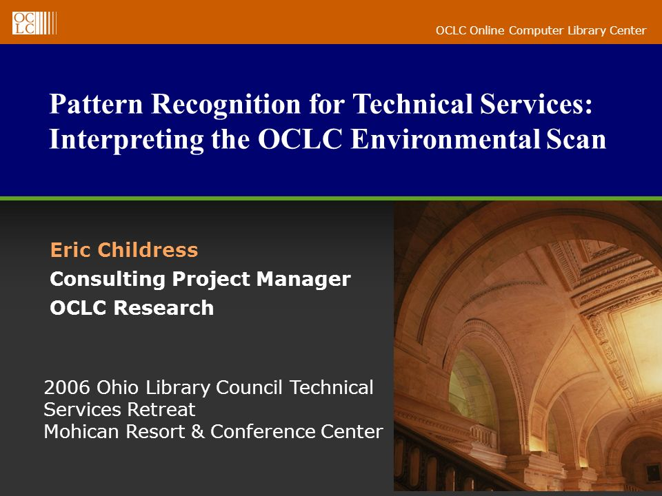 OCLC Online Computer Library Center Pattern Recognition for Technical Services: Interpreting the OCLC Environmental Scan Eric Childress Consulting Project Manager OCLC Research 2006 Ohio Library Council Technical Services Retreat Mohican Resort & Conference Center