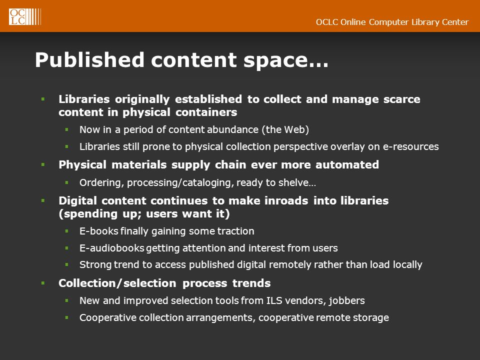 OCLC Online Computer Library Center Published content space… Libraries originally established to collect and manage scarce content in physical containers Now in a period of content abundance (the Web) Libraries still prone to physical collection perspective overlay on e-resources Physical materials supply chain ever more automated Ordering, processing/cataloging, ready to shelve… Digital content continues to make inroads into libraries (spending up; users want it) E-books finally gaining some traction E-audiobooks getting attention and interest from users Strong trend to access published digital remotely rather than load locally Collection/selection process trends New and improved selection tools from ILS vendors, jobbers Cooperative collection arrangements, cooperative remote storage