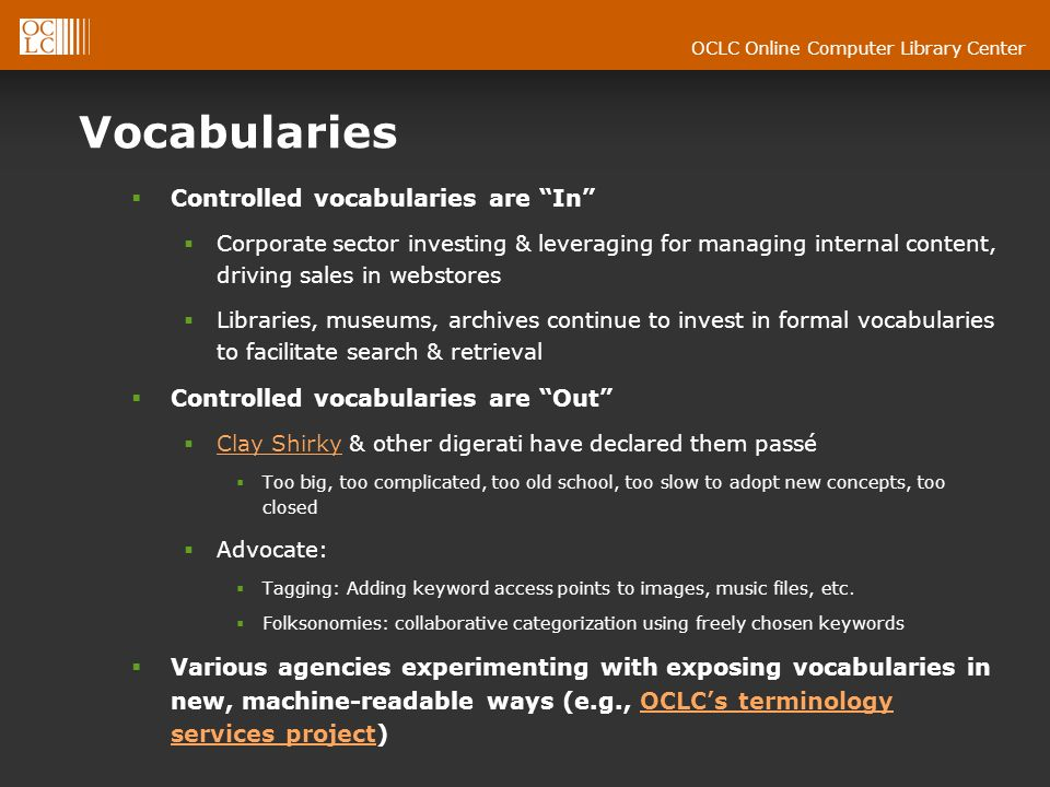 OCLC Online Computer Library Center Vocabularies Controlled vocabularies are In Corporate sector investing & leveraging for managing internal content, driving sales in webstores Libraries, museums, archives continue to invest in formal vocabularies to facilitate search & retrieval Controlled vocabularies are Out Clay Shirky & other digerati have declared them passé Clay Shirky Too big, too complicated, too old school, too slow to adopt new concepts, too closed Advocate: Tagging: Adding keyword access points to images, music files, etc.