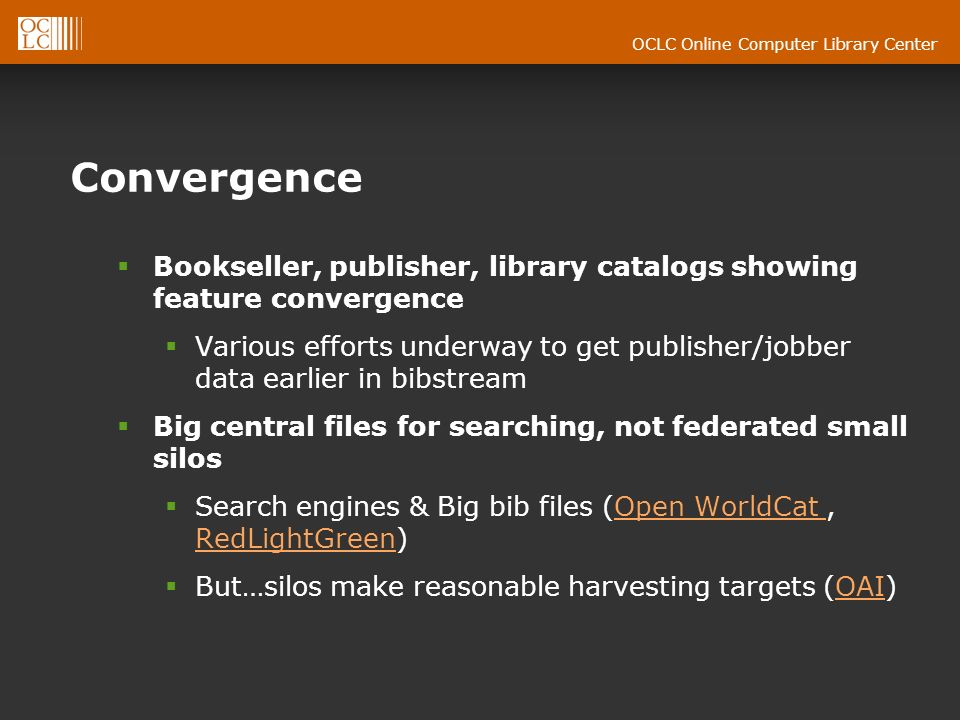 OCLC Online Computer Library Center Convergence Bookseller, publisher, library catalogs showing feature convergence Various efforts underway to get publisher/jobber data earlier in bibstream Big central files for searching, not federated small silos Search engines & Big bib files (Open WorldCat, RedLightGreen)Open WorldCat RedLightGreen But…silos make reasonable harvesting targets (OAI)OAI