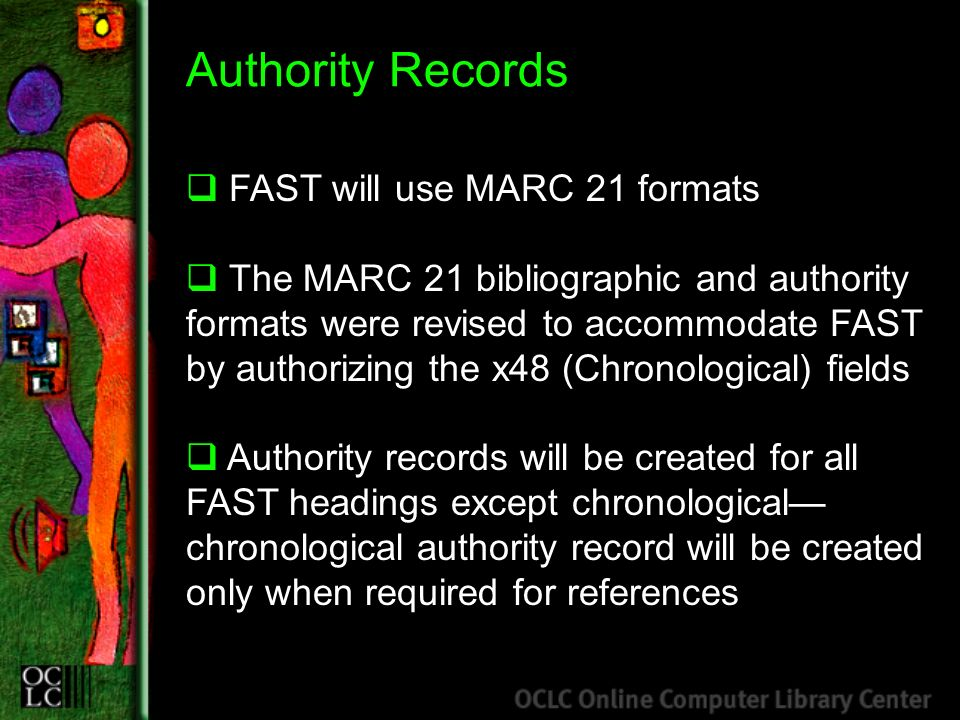 Authority Records FAST will use MARC 21 formats The MARC 21 bibliographic and authority formats were revised to accommodate FAST by authorizing the x48 (Chronological) fields Authority records will be created for all FAST headings except chronological chronological authority record will be created only when required for references
