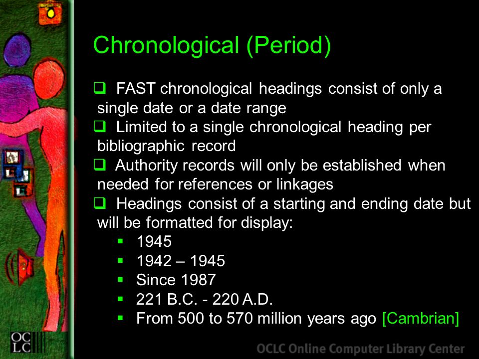 Chronological (Period) FAST chronological headings consist of only a single date or a date range Limited to a single chronological heading per bibliographic record Authority records will only be established when needed for references or linkages Headings consist of a starting and ending date but will be formatted for display: 1945 1942 – 1945 Since 1987 221 B.C.