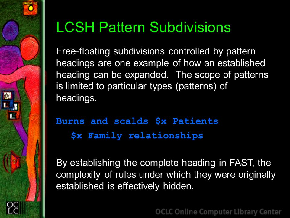 LCSH Pattern Subdivisions Free-floating subdivisions controlled by pattern headings are one example of how an established heading can be expanded. The