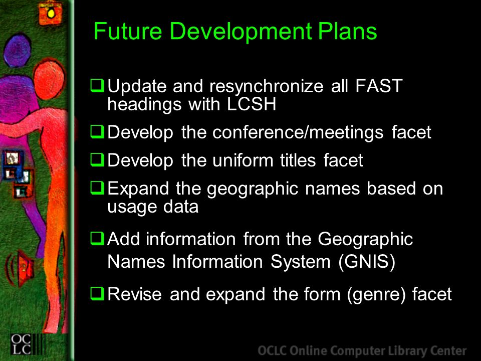 Future Development Plans Update and resynchronize all FAST headings with LCSH Develop the conference/meetings facet Develop the uniform titles facet E