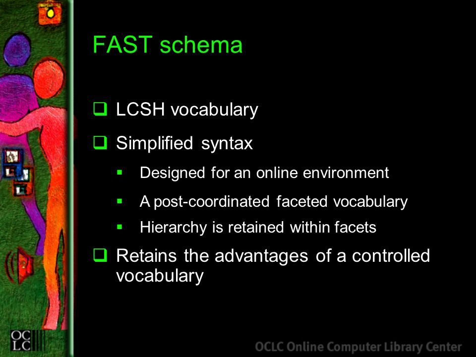 FAST schema LCSH vocabulary Simplified syntax Designed for an online environment A post-coordinated faceted vocabulary Hierarchy is retained within facets Retains the advantages of a controlled vocabulary