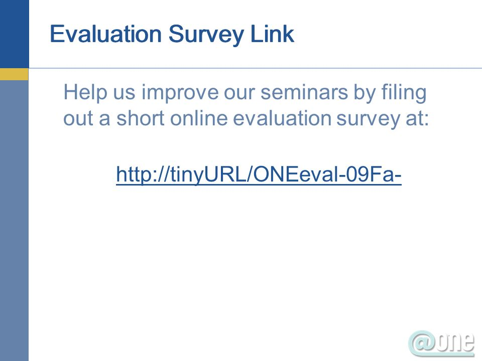 Evaluation Survey Link Help us improve our seminars by filing out a short online evaluation survey at: http://tinyURL/ONEeval-09Fa-