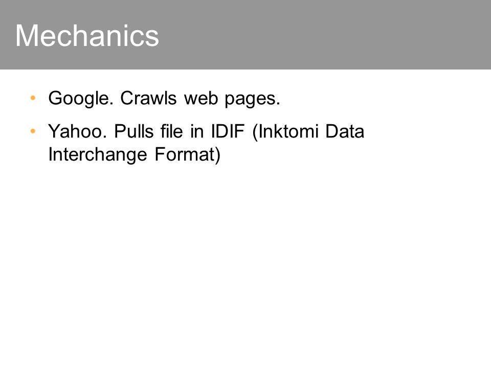 Mechanics Google. Crawls web pages. Yahoo. Pulls file in IDIF (Inktomi Data Interchange Format)