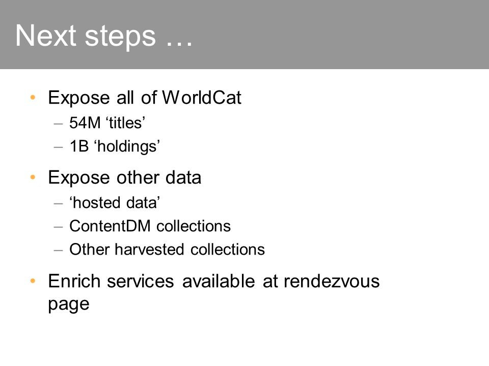 Next steps … Expose all of WorldCat –54M titles –1B holdings Expose other data –hosted data –ContentDM collections –Other harvested collections Enrich services available at rendezvous page