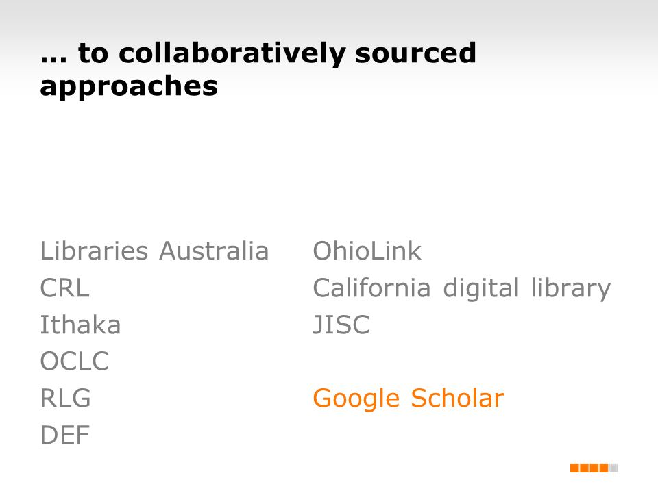 … to collaboratively sourced approaches Libraries Australia CRL Ithaka OCLC RLG DEF OhioLink California digital library JISC Google Scholar