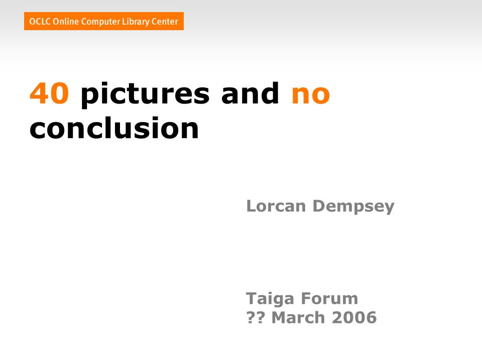 40 pictures and no conclusion Lorcan Dempsey Taiga Forum March 2006