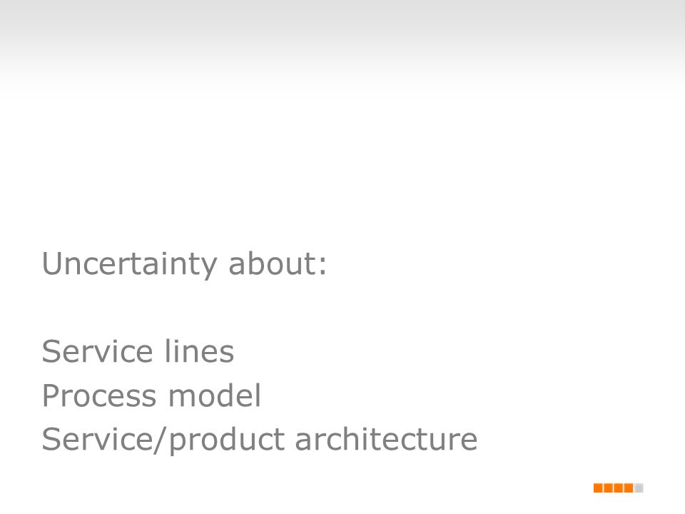 Uncertainty about: Service lines Process model Service/product architecture
