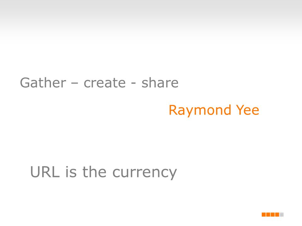 Gather – create - share Raymond Yee URL is the currency