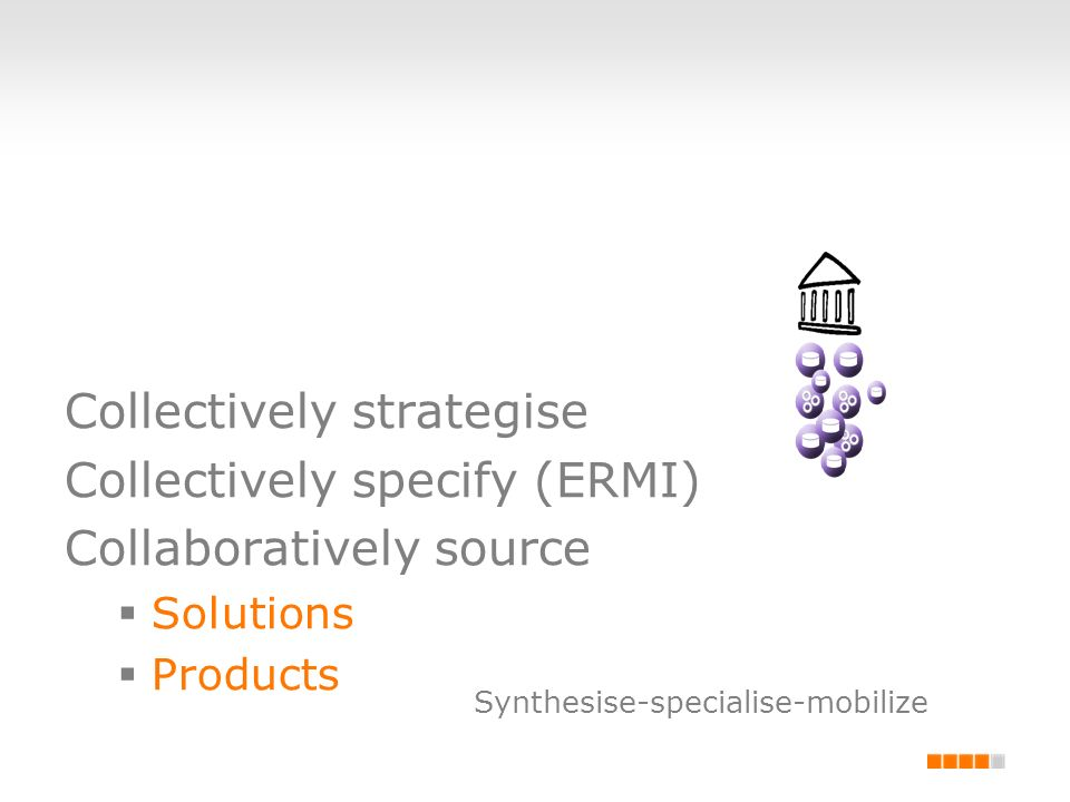 Collectively strategise Collectively specify (ERMI) Collaboratively source Solutions Products Synthesise-specialise-mobilize