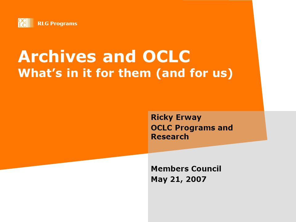 RLG Programs Archives and OCLC Whats in it for them (and for us) Ricky Erway OCLC Programs and Research Members Council May 21, 2007