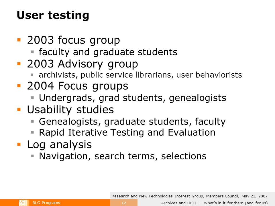 RLG Programs Archives and OCLC -- Whats in it for them (and for us) Research and New Technologies Interest Group, Members Council, May 21, 2007 12 User testing 2003 focus group faculty and graduate students 2003 Advisory group archivists, public service librarians, user behaviorists 2004 Focus groups Undergrads, grad students, genealogists Usability studies Genealogists, graduate students, faculty Rapid Iterative Testing and Evaluation Log analysis Navigation, search terms, selections
