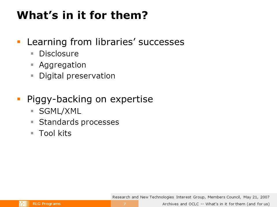 RLG Programs Archives and OCLC -- Whats in it for them (and for us) Research and New Technologies Interest Group, Members Council, May 21, 2007 7 Whats in it for them.
