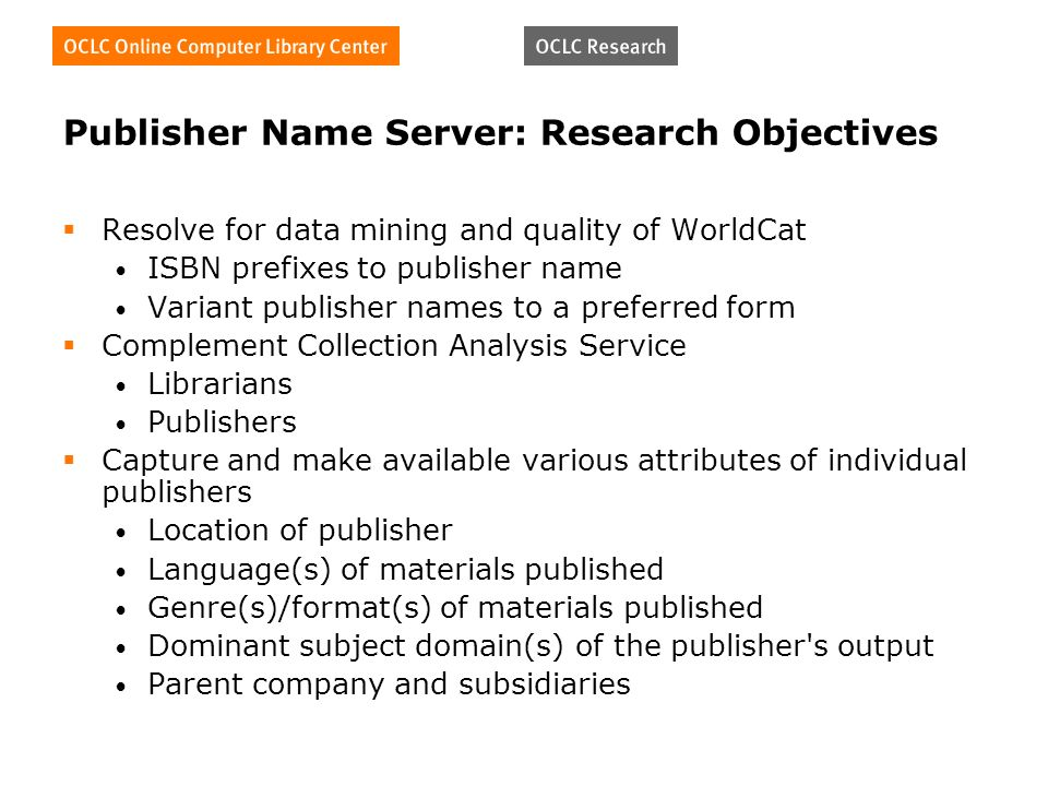 Publisher Name Server: Research Objectives Resolve for data mining and quality of WorldCat ISBN prefixes to publisher name Variant publisher names to a preferred form Complement Collection Analysis Service Librarians Publishers Capture and make available various attributes of individual publishers Location of publisher Language(s) of materials published Genre(s)/format(s) of materials published Dominant subject domain(s) of the publisher s output Parent company and subsidiaries