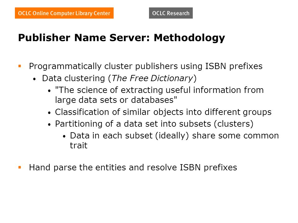 Publisher Name Server: Methodology Programmatically cluster publishers using ISBN prefixes Data clustering (The Free Dictionary) The science of extracting useful information from large data sets or databases Classification of similar objects into different groups Partitioning of a data set into subsets (clusters) Data in each subset (ideally) share some common trait Hand parse the entities and resolve ISBN prefixes