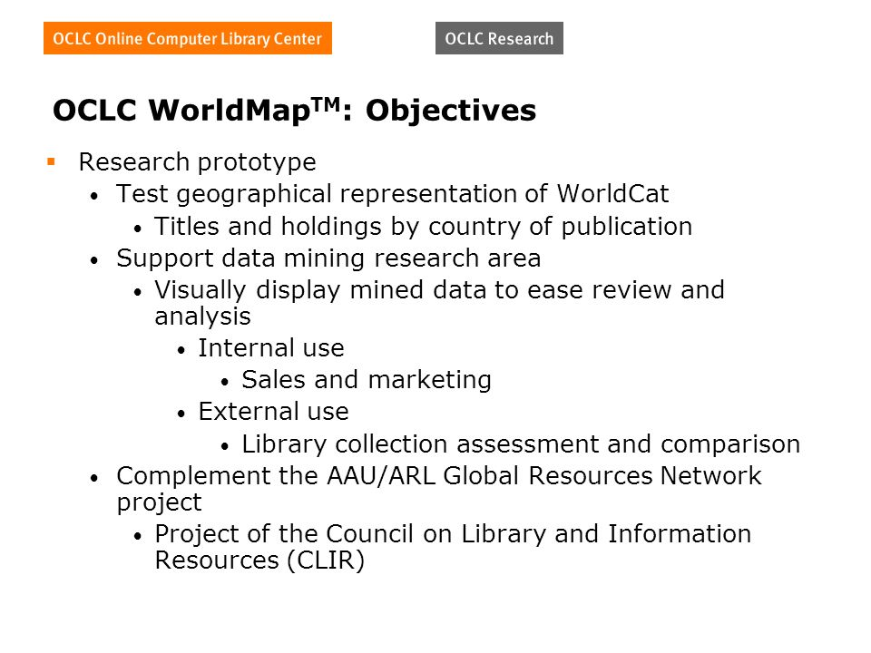 OCLC WorldMap TM : Objectives Research prototype Test geographical representation of WorldCat Titles and holdings by country of publication Support data mining research area Visually display mined data to ease review and analysis Internal use Sales and marketing External use Library collection assessment and comparison Complement the AAU/ARL Global Resources Network project Project of the Council on Library and Information Resources (CLIR)